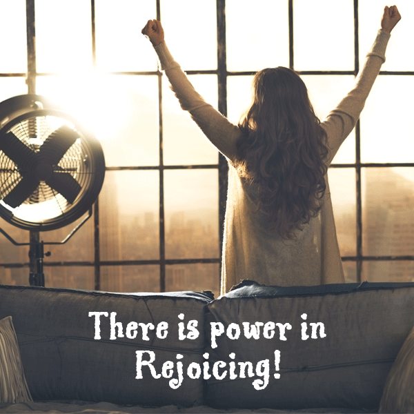 There is power in rejoicing!