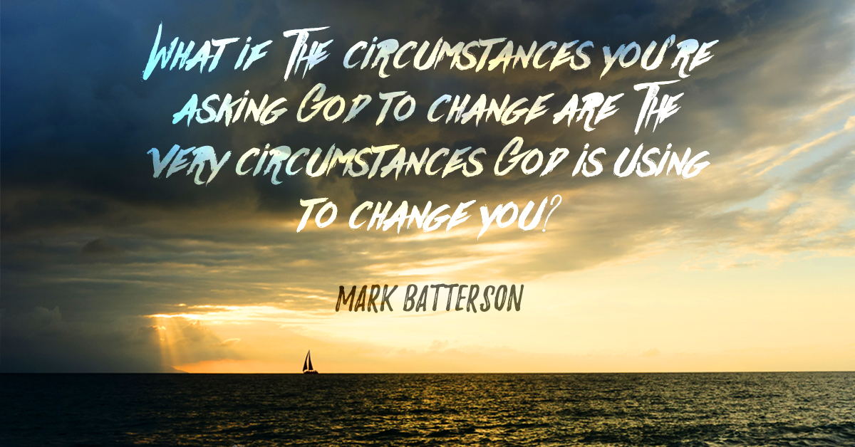 What If Your Circumstances Are What God Is Using To Change You