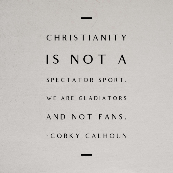 Christianity is not a spectator sport, we are gladiators and not fans.