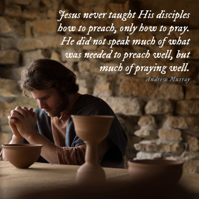 Jesus never taught His disciples how to preach, only how to pray...