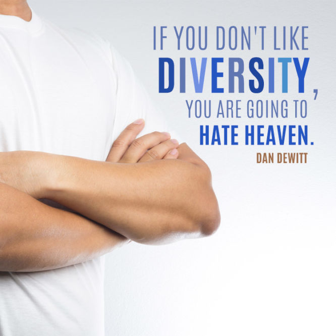 If you don't like diversity, you are going to hate heaven.