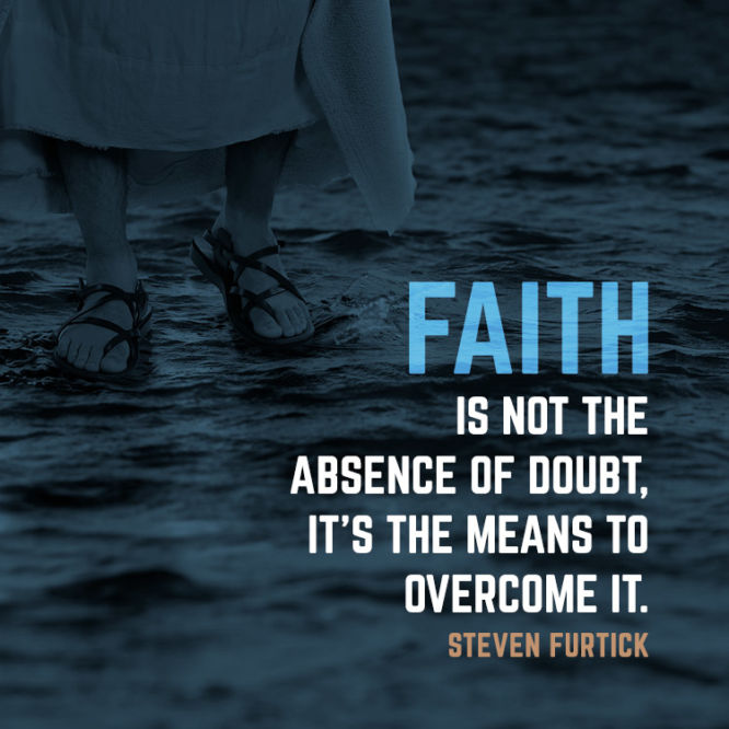 Faith is not the absence of doubt, it's the means to overcome it.