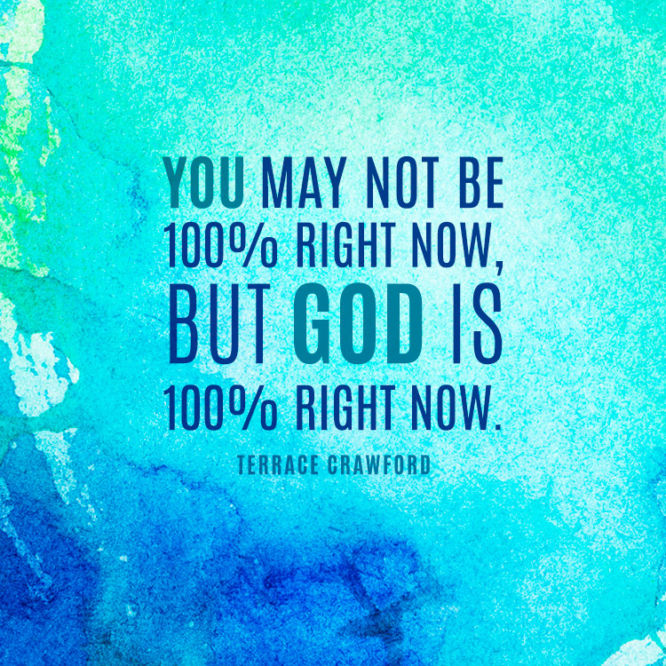 You may not be 100% right now, but God is 100% right now.