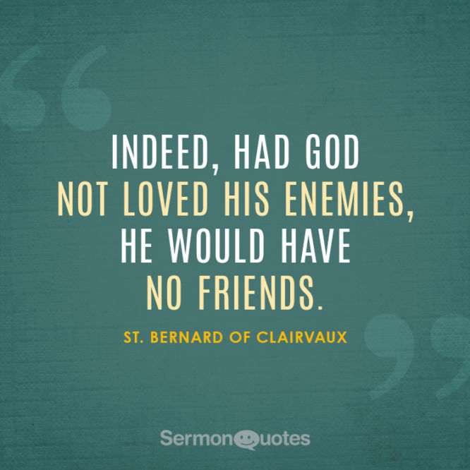 Indeed, had God not loved his enemies he would have no friends.