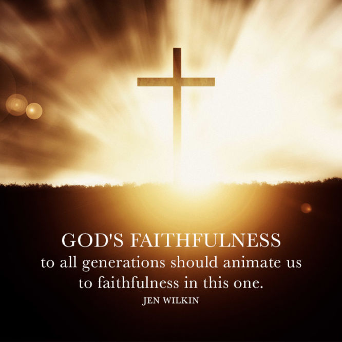 God's faithfulness to all generations should animate us to faithfulness in this one.