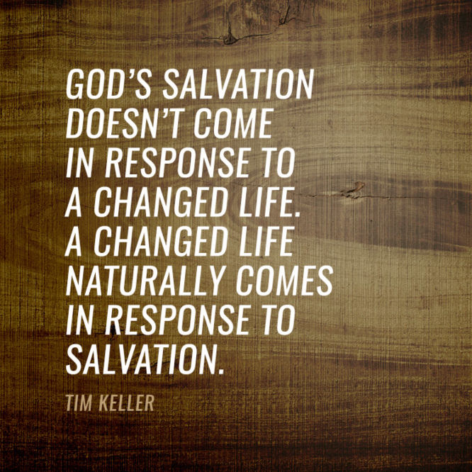 God's salvation doesn't come in response to a changed life. A changed life...