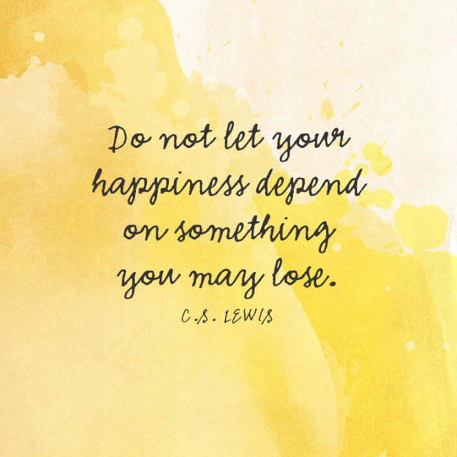 Do not let your happiness depend on something you may lose.