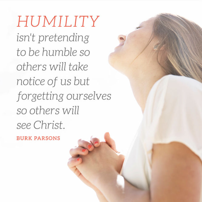 Humility isn't pretending to be humble so other will take notice of us...