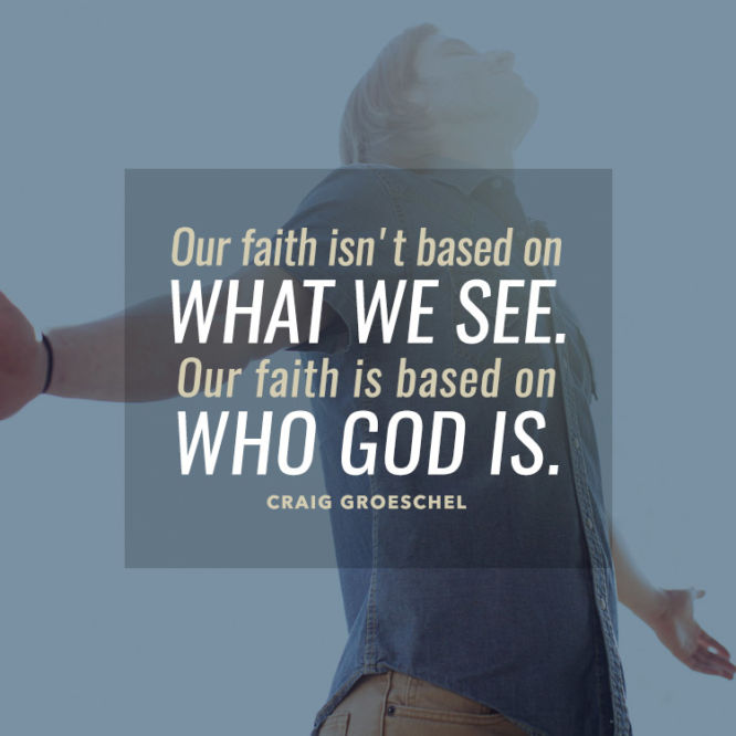 Our faith isn't based on what we see. Our faith is based on who God is.