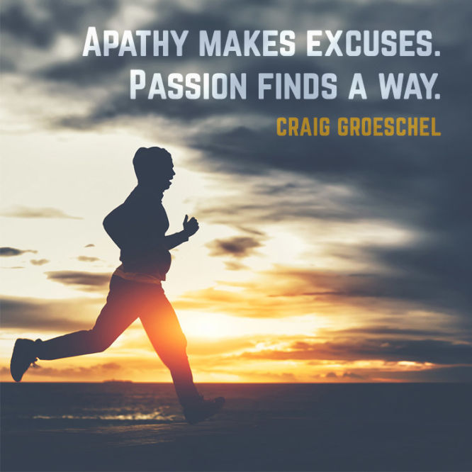 Apathy makes excuses. Passion finds a way.