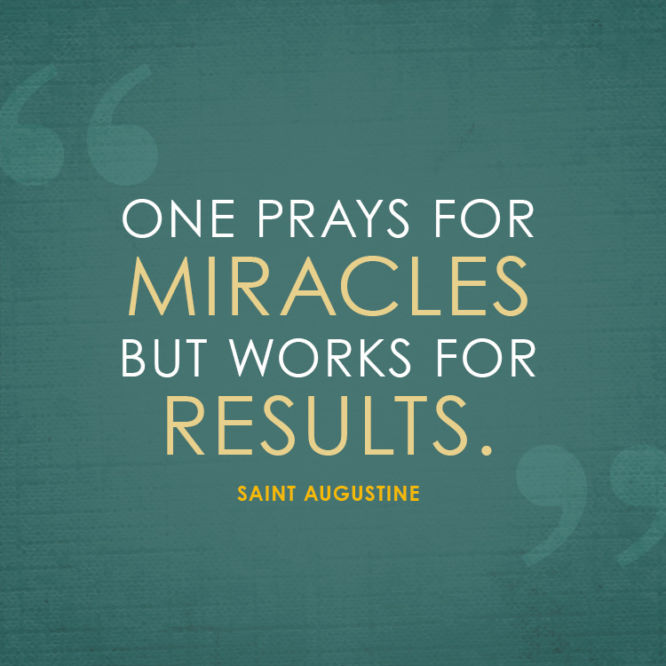 One prays for miracles but works for results.