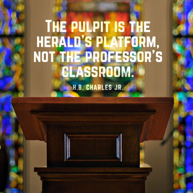 The pulpit is the herald's platform, not the professor's classroom.