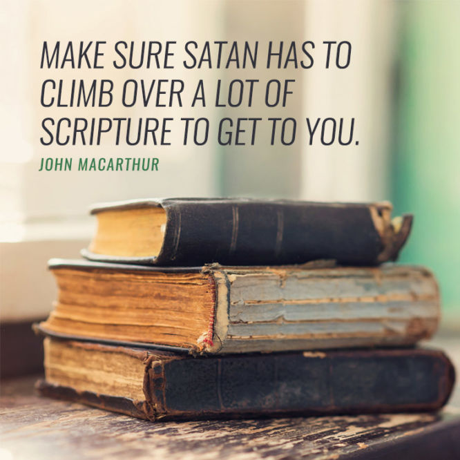 Make sure Satan has to climb over a lot of scripture to get to you.