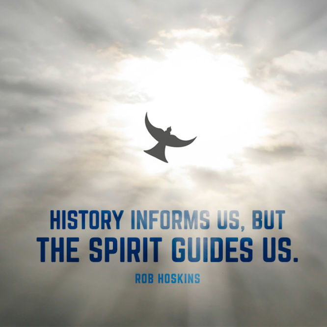 History informs us, but the Spirit guides us.