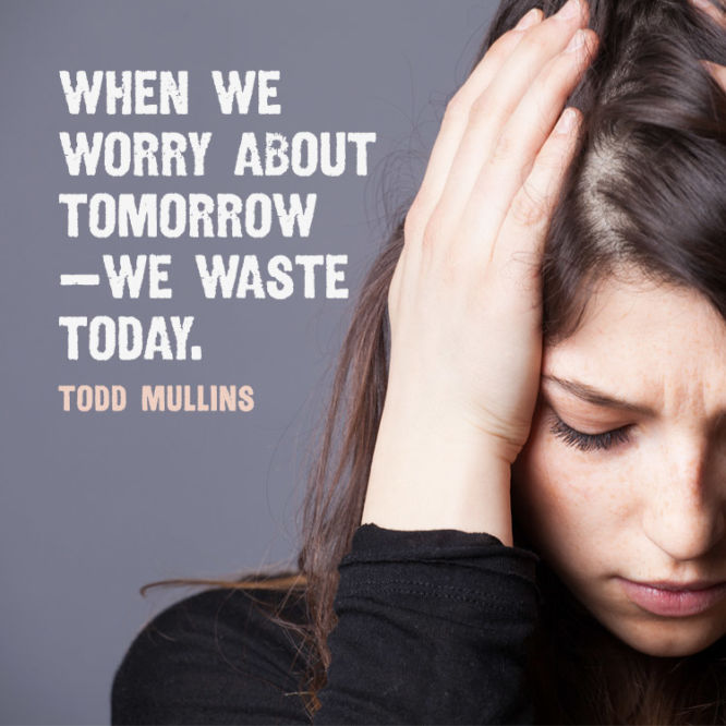 When we worry about tomorrow—we waste today.