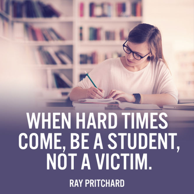 When hard times come, be a student, not a victim.