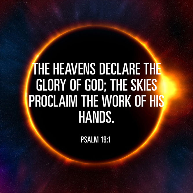 The heavens declare the glory of God; the skies proclaim the work of His hands. - Psalm 19:1