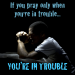 Pray only when you're in trouble?